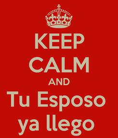 Poster: KEEP CALM AND Tu Esposo  ya llego