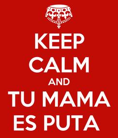 Poster: KEEP CALM AND TU MAMA ES PUTA
