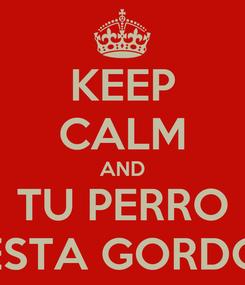 Poster: KEEP CALM AND TU PERRO ESTA GORDO