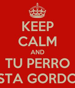 Poster: KEEP CALM AND TU PERRO STA GORDO