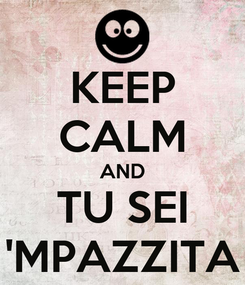 Poster: KEEP CALM AND TU SEI 'MPAZZITA