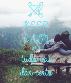 Poster: KEEP CALM AND tudo vai  dar certo