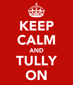 Poster: KEEP CALM AND TULLY ON