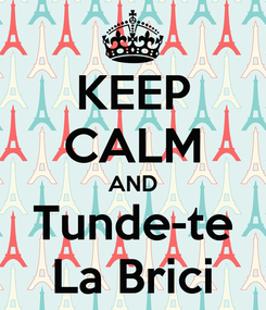 Poster: KEEP CALM AND Tunde-te La Brici