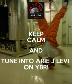 Poster: KEEP CALM AND TUNE INTO ARIE J LEVI  ON YBR!