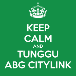 Poster: KEEP CALM AND TUNGGU ABG CITYLINK