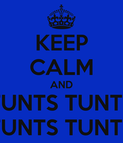Poster: KEEP CALM AND TUNTS TUNTS TUNTS TUNTS