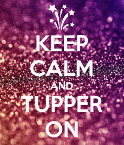 Poster: KEEP CALM AND TUPPER ON
