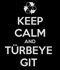 Poster: KEEP CALM AND TÜRBEYE  GIT