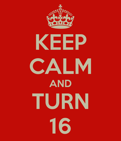 Poster: KEEP CALM AND TURN 16
