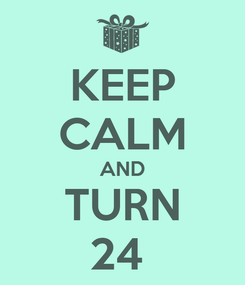 Poster: KEEP CALM AND TURN 24