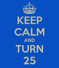 Poster: KEEP CALM AND TURN 25