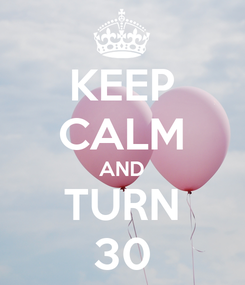 Poster: KEEP CALM AND TURN 30