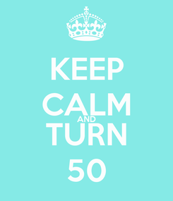 Poster: KEEP CALM AND TURN 50