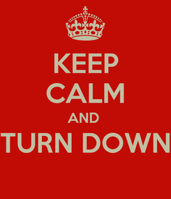 Poster: KEEP CALM AND  TURN DOWN