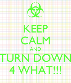 Poster: KEEP CALM AND TURN DOWN 4 WHAT!!!