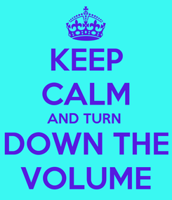 Poster: KEEP CALM AND TURN  DOWN THE VOLUME