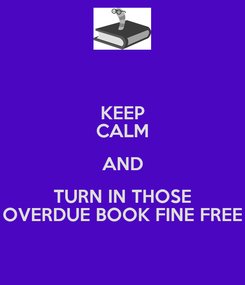 Poster: KEEP CALM AND TURN IN THOSE OVERDUE BOOK FINE FREE