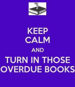 Poster: KEEP CALM AND TURN IN THOSE OVERDUE BOOKS