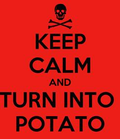 Poster: KEEP CALM AND TURN INTO  POTATO