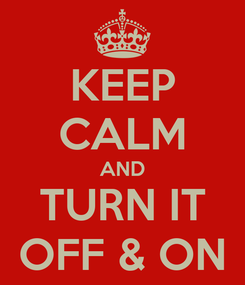 Poster: KEEP CALM AND TURN IT OFF & ON