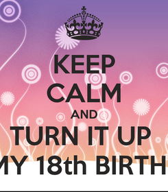 Poster: KEEP CALM AND TURN IT UP    IT'S MY 18th BIRTHDAY!!!