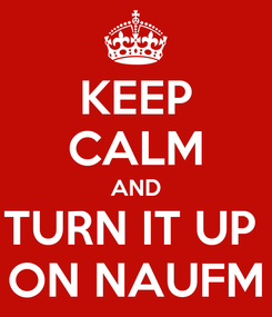 Poster: KEEP CALM AND TURN IT UP  ON NAUFM