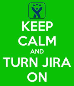 Poster: KEEP CALM AND TURN JIRA ON
