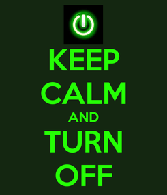Poster: KEEP CALM AND TURN OFF
