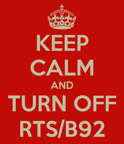 Poster: KEEP CALM AND TURN OFF RTS/B92