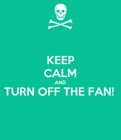 Poster: KEEP CALM AND TURN OFF THE FAN!