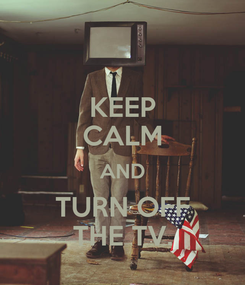 Poster: KEEP CALM AND TURN OFF THE TV.