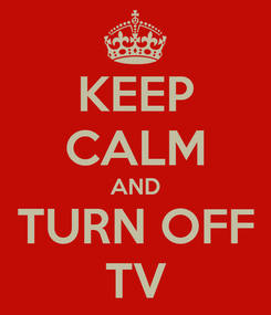 Poster: KEEP CALM AND TURN OFF TV