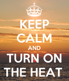 Poster: KEEP CALM AND TURN ON THE HEAT