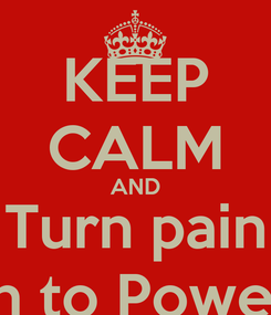 Poster: KEEP CALM AND Turn pain In to Power
