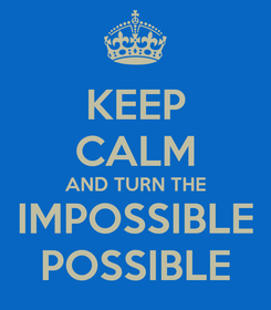 Poster: KEEP CALM AND TURN THE IMPOSSIBLE POSSIBLE