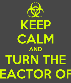 Poster: KEEP CALM AND TURN THE REACTOR OFF