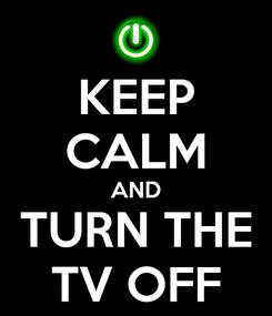 Poster: KEEP CALM AND TURN THE TV OFF