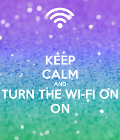 Poster: KEEP CALM AND TURN THE WI-FI ON ON