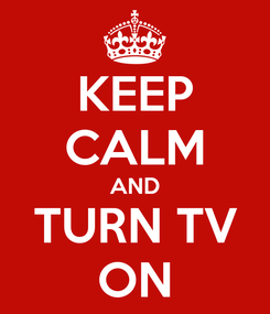 Poster: KEEP CALM AND TURN TV ON