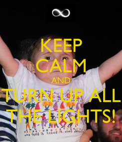 Poster: KEEP CALM AND TURN UP ALL THE LIGHTS!