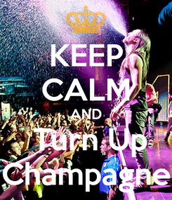 Poster: KEEP CALM AND  Turn Up Champagne