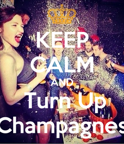 Poster: KEEP CALM AND  Turn Up Champagnes