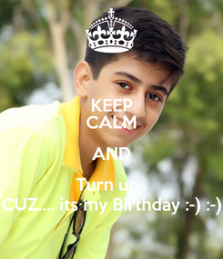 Poster: KEEP CALM AND Turn up.. CUZ.... its my Birthday :-) :-)