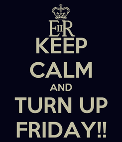 Poster: KEEP CALM AND TURN UP FRIDAY!!