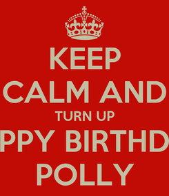 Poster: KEEP CALM AND TURN UP HAPPY BIRTHDAY POLLY