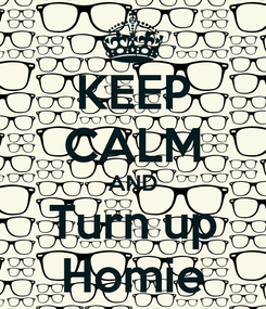 Poster: KEEP CALM AND Turn up Homie