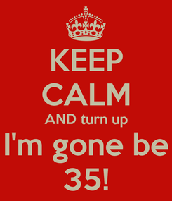 Poster: KEEP CALM AND turn up I'm gone be 35!