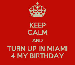 Poster: KEEP CALM AND TURN UP IN MIAMI 4 MY BIRTHDAY