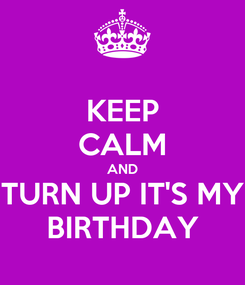 Poster: KEEP CALM AND TURN UP IT'S MY BIRTHDAY